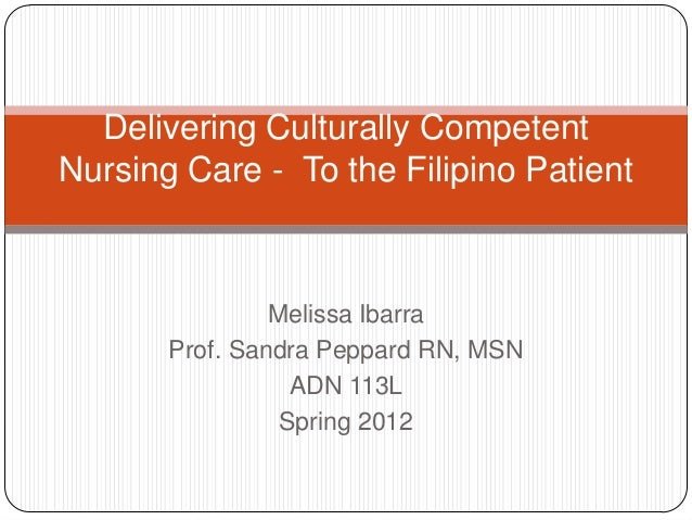 Melissa Ibarra Prof. Sandra Peppard RN, MSN ADN 113L Spring 2012 Delivering Culturally Competent Nursing Care - To the Fil...