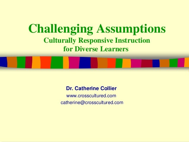 Challenging Assumptions Culturally Responsive Instruction for Diverse Learners Dr. Catherine Collier www.crosscultured.com...