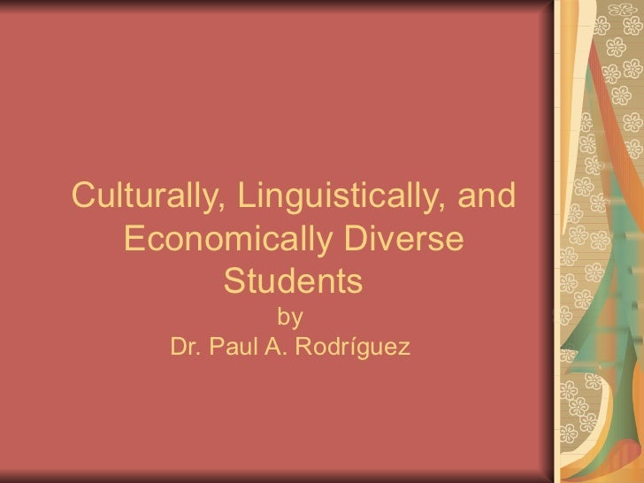 Culturally, Linguistically, and Economically Diverse Students by  Dr. Paul A. Rodríguez