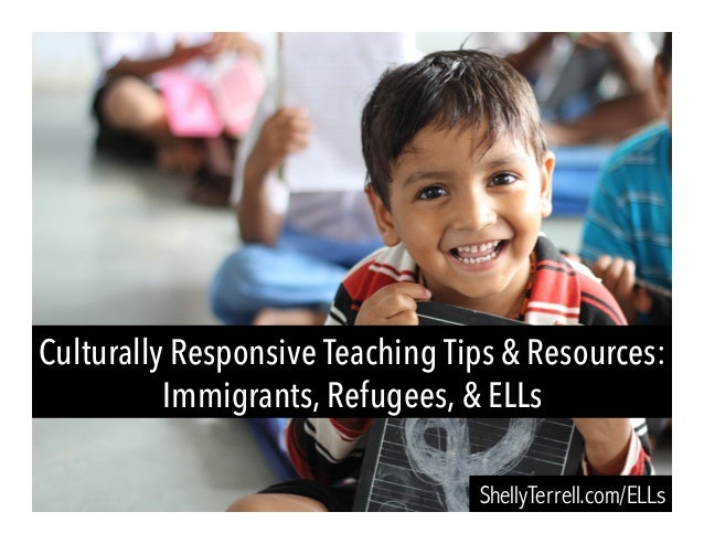 Culturally Responsive Teaching Tips & Resources: Immigrants, Refugees, & ELLs ShellyTerrell.com/ELLs