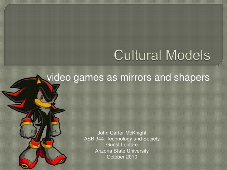 Cultural Models<br />video games as mirrors and shapers<br />John Carter McKnight<br />ASB 344: Technology and Society<br ...
