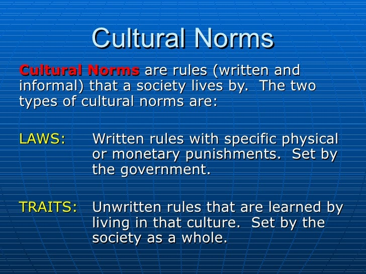 Cultural Norms Cultural Norms  are rules (written and informal) that a society lives by.  The two types of cultural norms ...