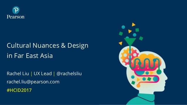 Cultural Nuances & Design in Far East Asia Rachel Liu | UX Lead | @rachelsliu rachel.liu@pearson.com #HCID2017