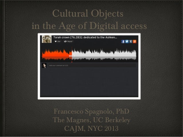 Cultural Objectsin the Age of Digital access     Francesco Spagnolo, PhD     The Magnes, UC Berkeley        CAJM, NYC 2013