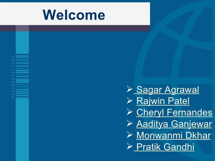Welcome <ul><li>Sagar Agrawal </li></ul><ul><li>Rajwin Patel </li></ul><ul><li>Cheryl Fernandes </li></ul><ul><li>Aaditya ...