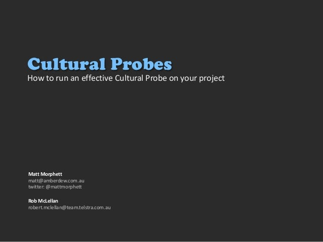 How to run an effective Cultural Probe on your project Matt Morphett matt@amberdew.com.au twitter: @mattmorphett Cultural ...