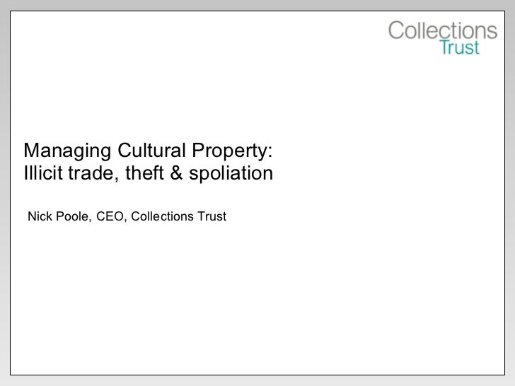 Managing Cultural Property: Illicit trade, theft & spoliation Nick Poole, CEO, Collections Trust
