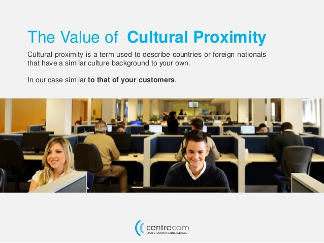 The Value of Cultural Proximity Cultural proximity is a term used to describe countries or foreign nationals that have a s...