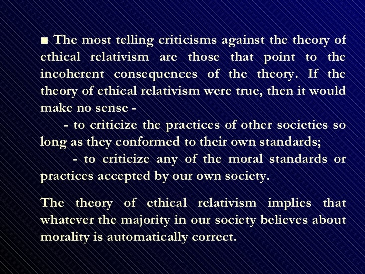 criticisms of conventional ethical relativism View notes - criticisms of cultural relativism from philosophy 2700 at uwo 3 standard problems with moral conventionalism: 1 it precludes the possibility of cross-cultural moral criticism.