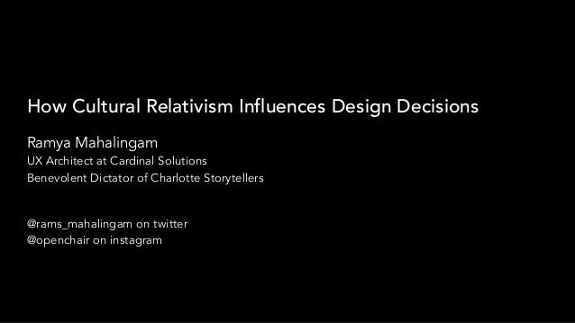 How Cultural Relativism Influences Design Decisions Ramya Mahalingam UX Architect at Cardinal Solutions Benevolent Dictato...