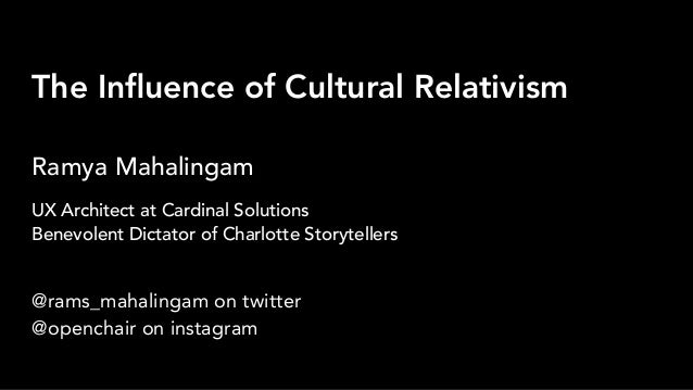The Influence of Cultural Relativism Ramya Mahalingam @rams_mahalingam on twitter @openchair on instagram UX Architect at C...
