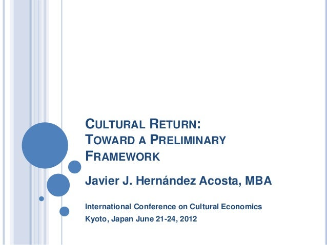 CULTURAL RETURN:TOWARD A PRELIMINARYFRAMEWORKJavier J. Hernández Acosta, MBAInternational Conference on Cultural Economics...