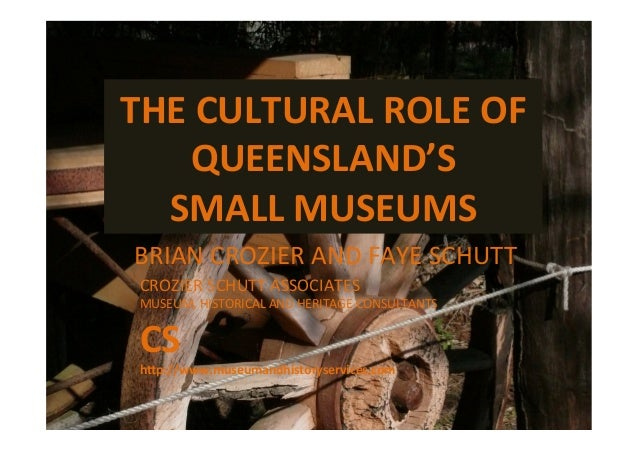 THE	  CULTURAL	  ROLE	  OF	  QUEENSLAND'S	  	  SMALL	  MUSEUMS	  BRIAN	  CROZIER	  AND	  FAYE	  SCHUTT	  CROZIER	  SCHUTT	...
