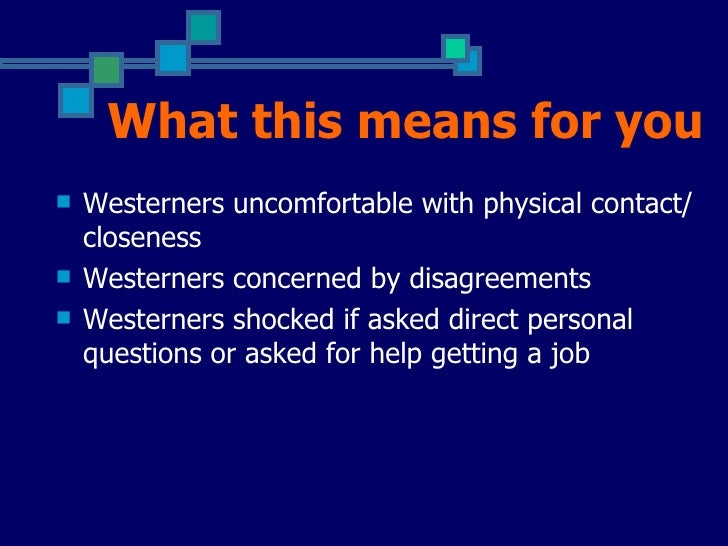 What this means for you   Westerners uncomfortable with physical contact/    closeness   Westerners concerned by disagre...