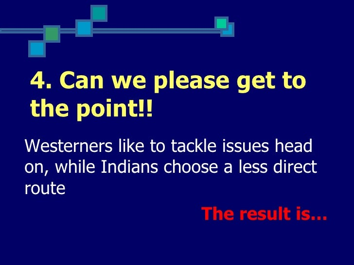 4. Can we please get tothe point!!Westerners like to tackle issues headon, while Indians choose a less directroute        ...
