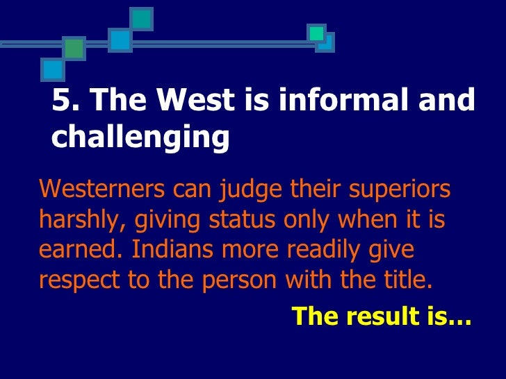 5. The West is informal and challengingWesterners can judge their superiorsharshly, giving status only when it isearned. I...