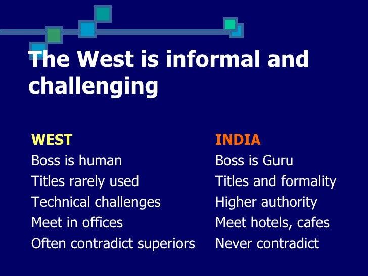 The West is informal andchallengingWEST                         INDIABoss is human                Boss is GuruTitles rarel...