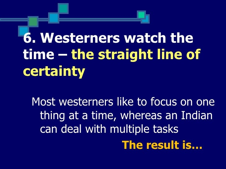 6. Westerners watch thetime – the straight line ofcertainty Most westerners like to focus on one  thing at a time, whereas...