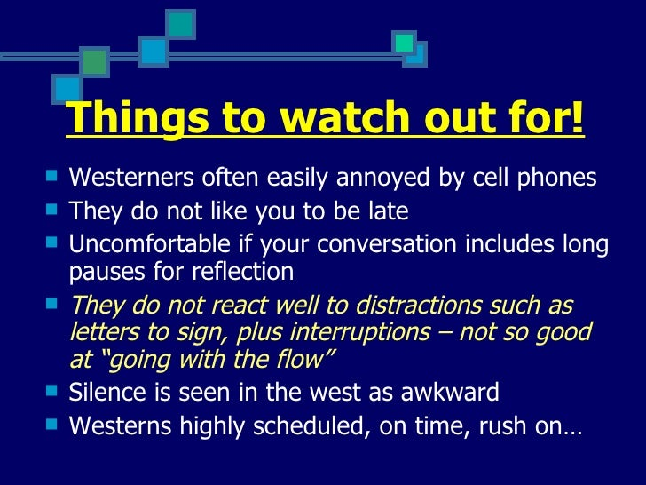 Things to watch out for!   Westerners often easily annoyed by cell phones   They do not like you to be late   Uncomfort...
