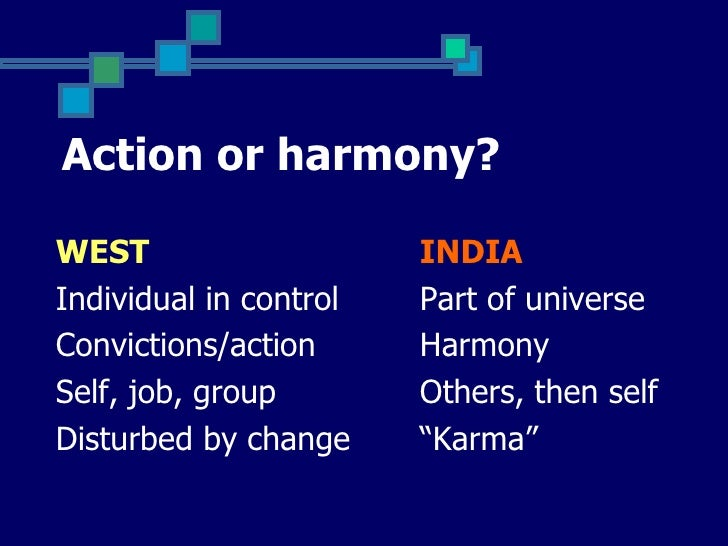 Action or harmony?WEST                    INDIAIndividual in control   Part of universeConvictions/action      HarmonySelf...