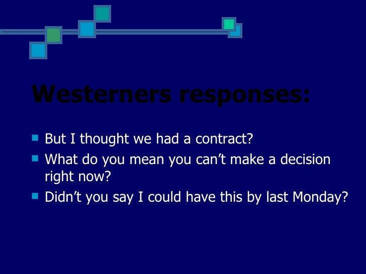 Westerners responses:   But I thought we had a contract?   What do you mean you can't make a decision    right now?   D...