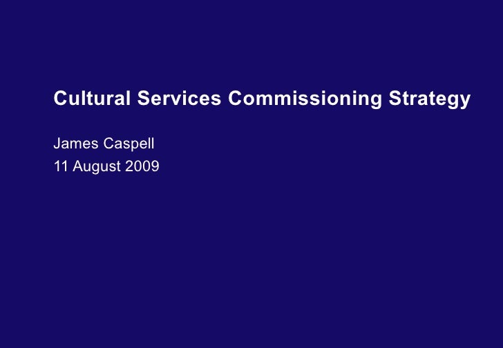 Cultural Services Commissioning Strategy James Caspell 11 August 2009