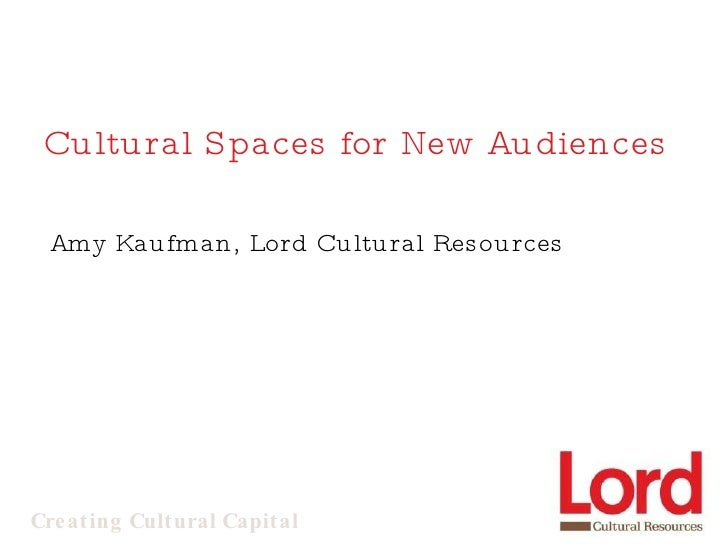 Cultural Spaces for New Audiences Amy Kaufman, Lord Cultural Resources