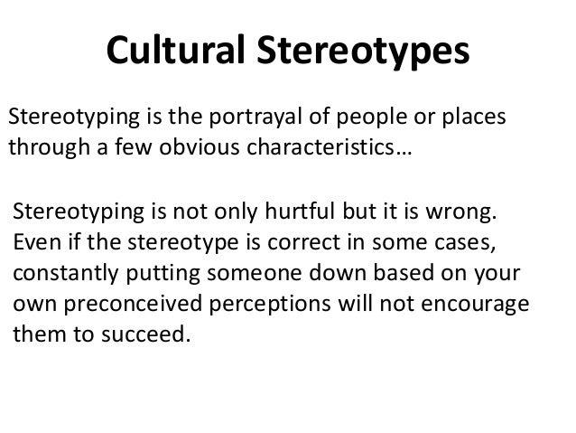 Cultural Stereotypes Stereotyping is the portrayal of people or places through a few obvious characteristics… Stereotyping...
