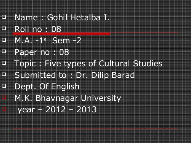    Name : Gohil Hetalba I.   Roll no : 08   M.A. -1st Sem -2   Paper no : 08   Topic : Five types of Cultural Studies...