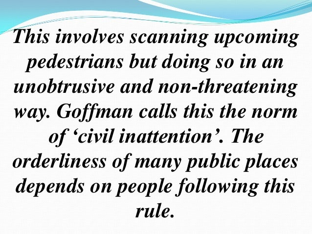 civil inattention goffman Sociology chapter 5 study play  ervin goffman this person developed the concept of civil inattention and believed that sociologists needed to concern .