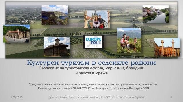 Културен туризъм в селските райони Създаване на туристическа оферта, маркетинг, брандинг и работа в мрежа Представя: Анжел...
