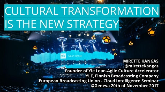 CULTURAL TRANSFORMATION IS THE NEW STRATEGY MIRETTE KANGAS @mirettekangas Founder of Yle Lean-Agile Culture Accelerator YL...