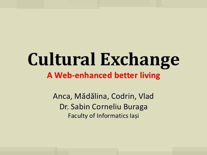 Cultural Exchange  A Web-enhanced better living   Anca, Mădălina, Codrin, Vlad    Dr. Sabin Corneliu Buraga       Faculty ...