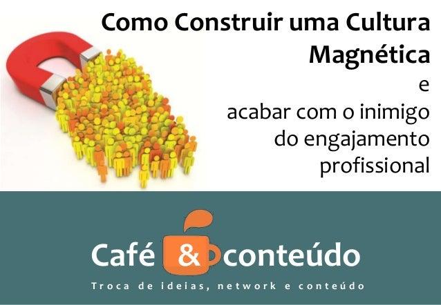 Como Construir uma Cultura Magnética Café & conteúdo T r o c a d e i d e i a s , n e t w o r k e c o n t e ú d o e acabar ...