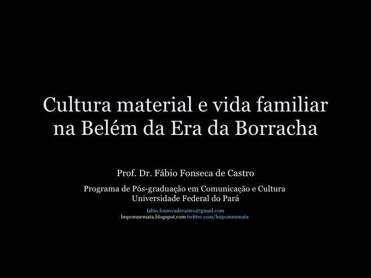 Cultura material e vida familiar na Belém da Era da Borracha Prof. Dr. Fábio Fonseca de Castro Programa de Pós-graduação e...
