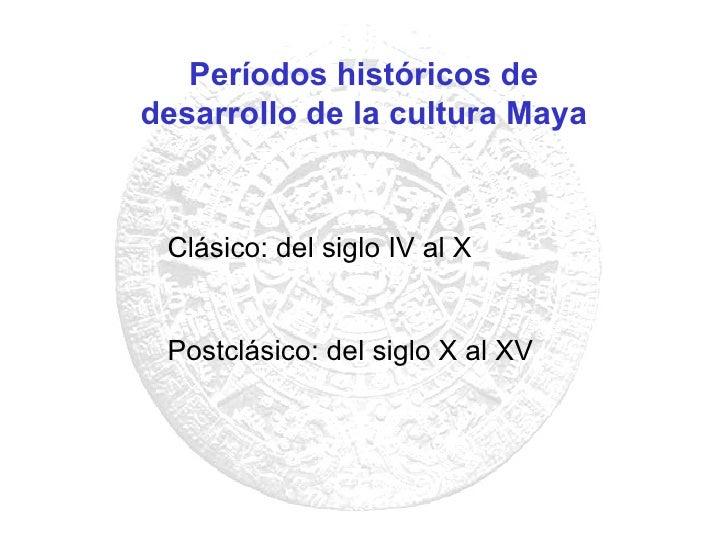 Períodos históricos de desarrollo de la cultura Maya Clásico: del siglo IV al X Postclásico: del siglo X al XV