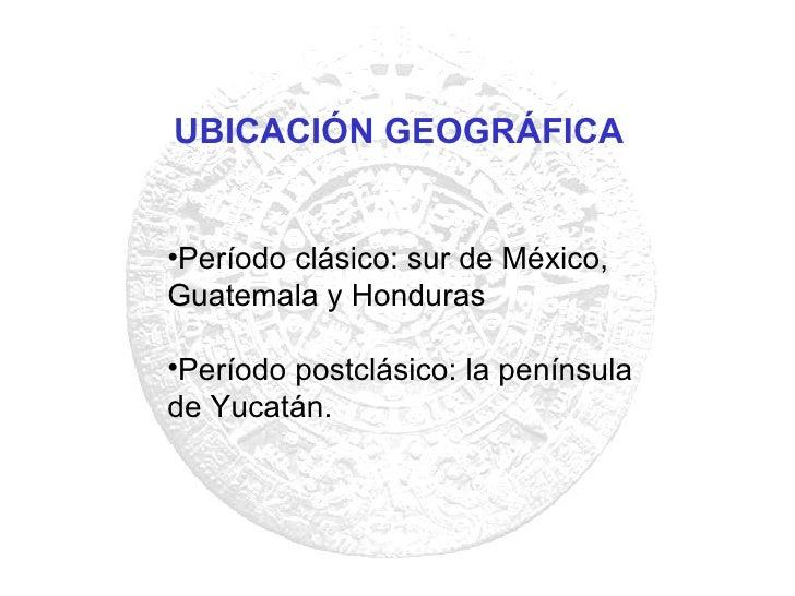 <ul><li>Período clásico: sur de México, Guatemala y Honduras </li></ul><ul><li>Período postclásico: la península de Yucatá...