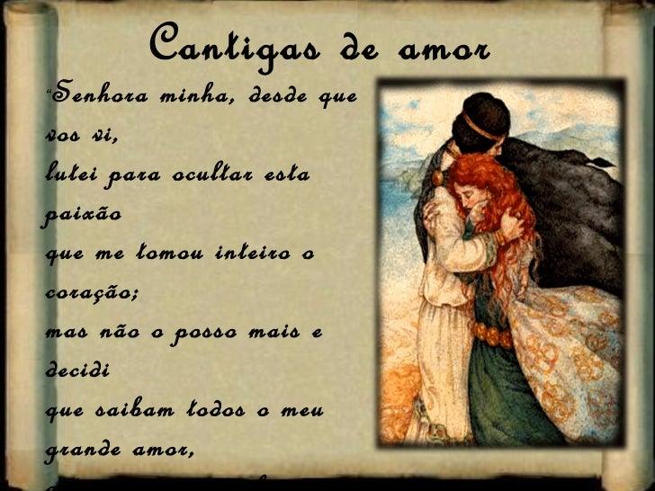 """Cantigas de amor """" Senhora minha, desde que vos vi,  lutei para ocultar esta paixão  que me tomou inteiro o coração;  mas ..."""