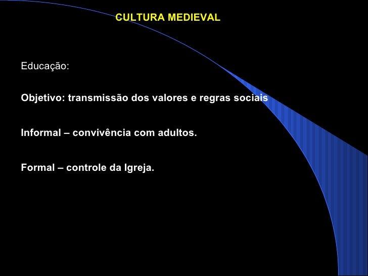 Objetivo: transmissão dos valores e regras sociais Informal – convivência com adultos. Formal – controle da Igreja. Educaç...