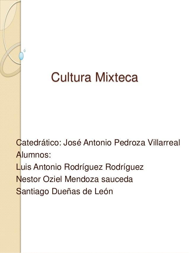 Cultura MixtecaCatedrático: José Antonio Pedroza VillarrealAlumnos:Luis Antonio Rodríguez RodríguezNestor Oziel Mendoza sa...