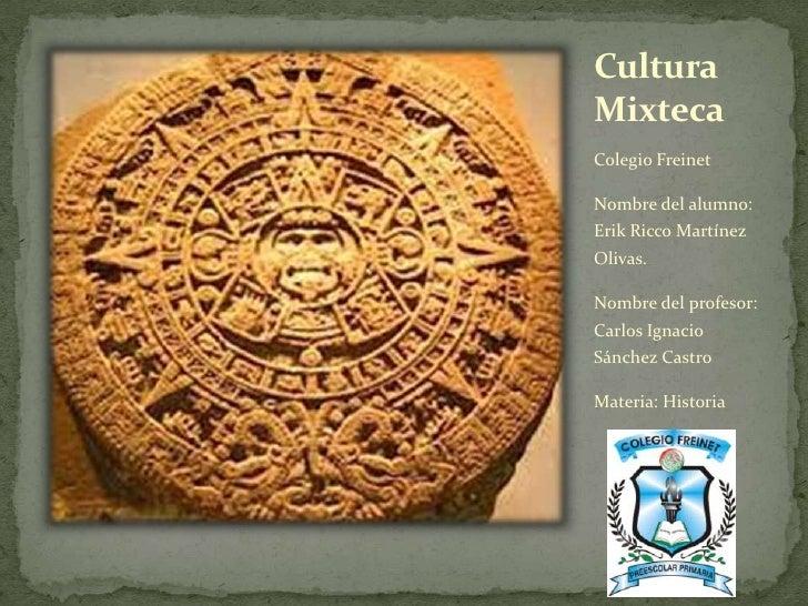 CulturaMixtecaColegio FreinetNombre del alumno:Erik Ricco MartínezOlivas.Nombre del profesor:Carlos IgnacioSánchez CastroM...