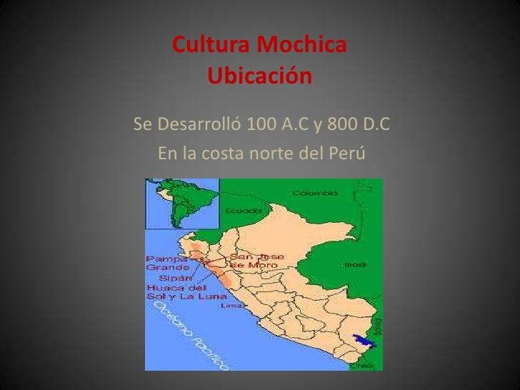 Cultura Mochica       UbicaciónSe Desarrolló 100 A.C y 800 D.C   En la costa norte del Perú