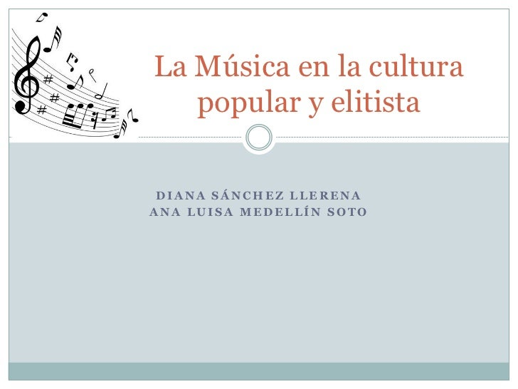 La Música en la cultura   popular y elitista DIANA SÁNCHEZ LLERENAANA LUISA MEDELLÍN SOTO