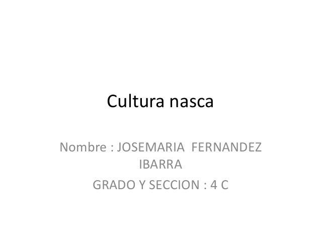 Cultura nasca Nombre : JOSEMARIA FERNANDEZ IBARRA GRADO Y SECCION : 4 C