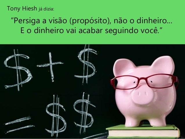 """Tony Hiesh já dizia: """"Persiga a visão (propósito), não o dinheiro... E o dinheiro vai acabar seguindo você."""""""