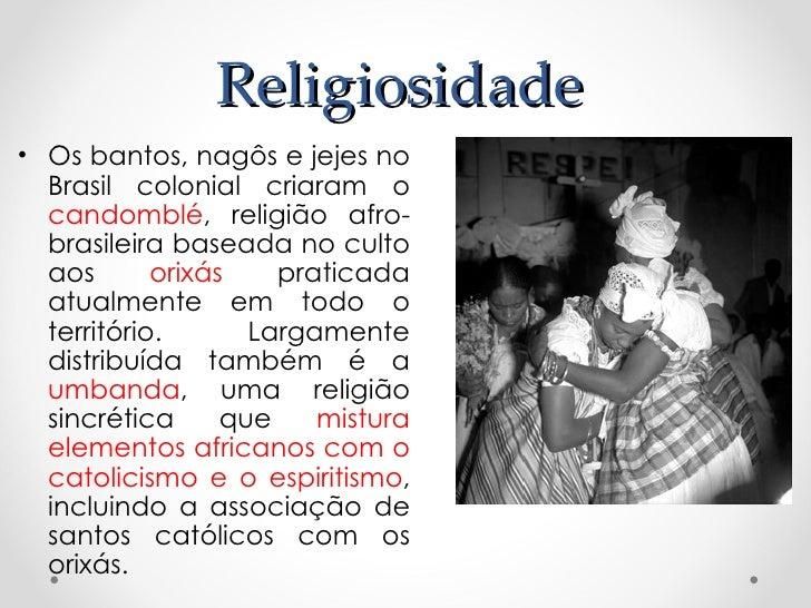 Religiosidade• Os bantos, nagôs e jejes no  Brasil colonial criaram o  candomblé, religião afro-  brasileira baseada no cu...