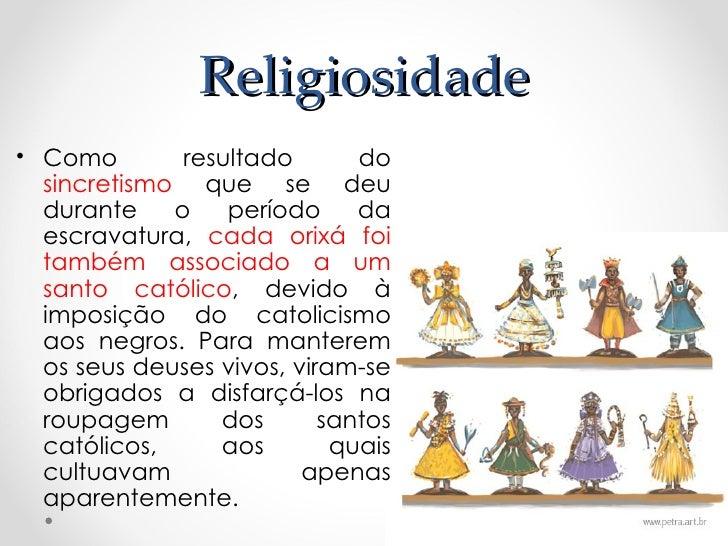 Religiosidade• Como        resultado       do  sincretismo que se deu  durante    o    período     da  escravatura, cada o...