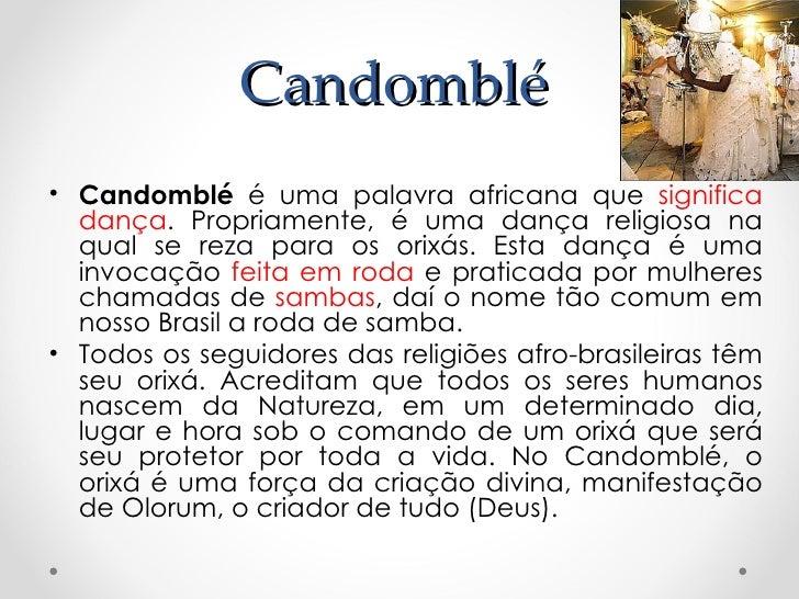 Candomblé• Candomblé é uma palavra africana que significa  dança. Propriamente, é uma dança religiosa na  qual se reza par...