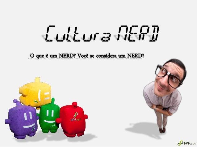 Cultura NERD O que é um NERD? Você se considera um NERD?