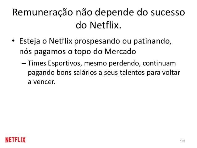 Remuneração não depende do sucesso do Netflix. • Esteja o Netflix prospesando ou patinando, nós pagamos o topo do Mercado ...